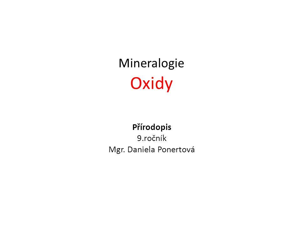 Přírodopis 9.ročník Mgr. Daniela Ponertová Mineralogie Oxidy