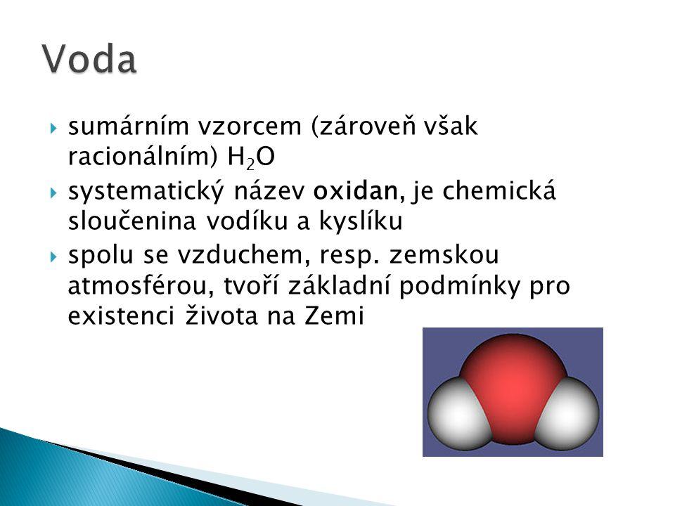 ssumárním vzorcem (zároveň však racionálním) H 2 O ssystematický název oxidan, je chemická sloučenina vodíku a kyslíku sspolu se vzduchem, resp.