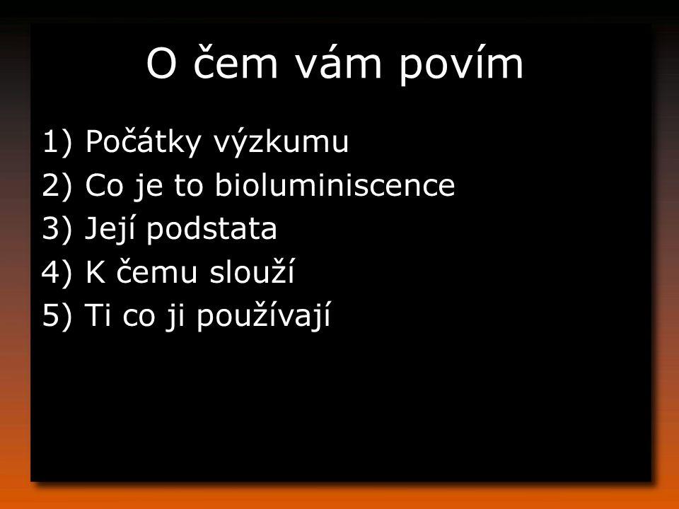 O čem vám povím 1) Počátky výzkumu 2) Co je to bioluminiscence 3) Její podstata 4) K čemu slouží 5) Ti co ji používají