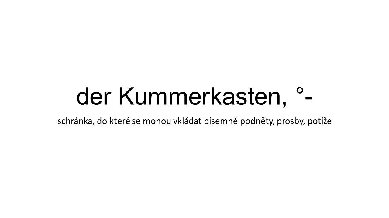 der Kummerkasten, °- schránka, do které se mohou vkládat písemné podněty, prosby, potíže