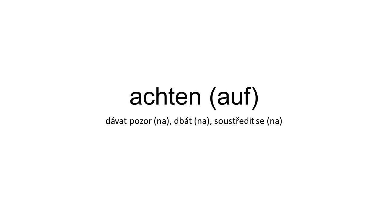 achten (auf) dávat pozor (na), dbát (na), soustředit se (na)
