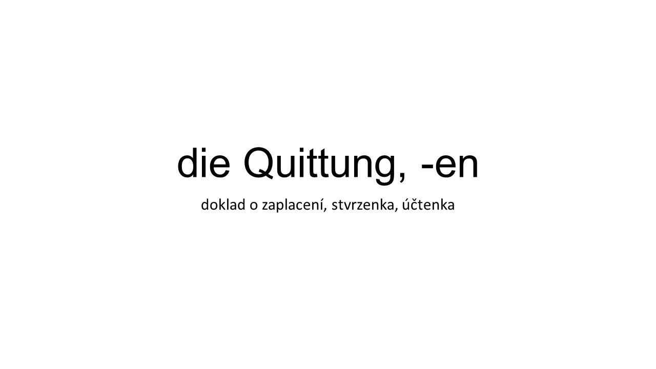 die Quittung, -en doklad o zaplacení, stvrzenka, účtenka