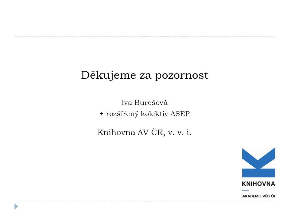 Děkujeme za pozornost Iva Burešová + rozšířený kolektiv ASEP Knihovna AV ČR, v. v. i.