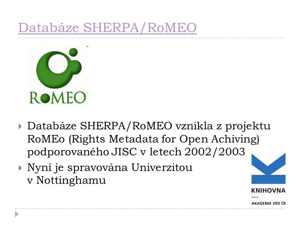 Databáze SHERPA/RoMEO  Databáze SHERPA/RoMEO vznikla z projektu RoMEo (Rights Metadata for Open Achiving) podporovaného JISC v letech 2002/2003  Nyní je spravována Univerzitou v Nottinghamu