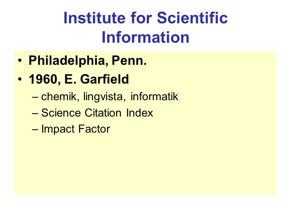 Institute for Scientific Information Philadelphia, Penn. 1960, E. Garfield –chemik, lingvista, informatik –Science Citation Index –Impact Factor