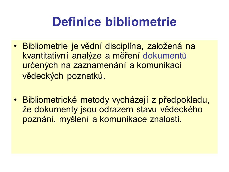 Definice bibliometrie Bibliometrie je vědní disciplína, založená na kvantitativní analýze a měření dokumentů určených na zaznamenání a komunikaci věde