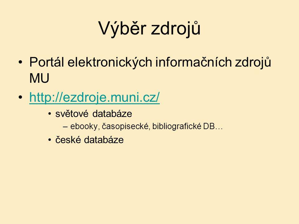 Výběr zdrojů Portál elektronických informačních zdrojů MU http://ezdroje.muni.cz/ světové databáze –ebooky, časopisecké, bibliografické DB… české databáze