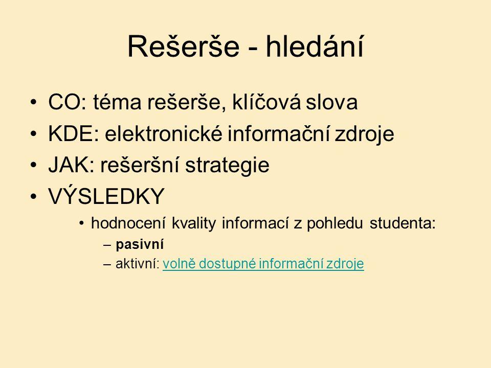 Rešerše - hledání CO: téma rešerše, klíčová slova KDE: elektronické informační zdroje JAK: rešeršní strategie VÝSLEDKY hodnocení kvality informací z pohledu studenta: –pasivní –aktivní: volně dostupné informační zdrojevolně dostupné informační zdroje