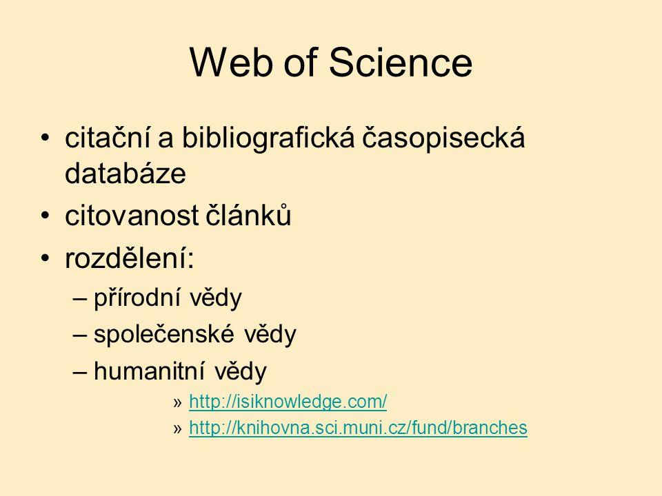 Web of Science citační a bibliografická časopisecká databáze citovanost článků rozdělení: –přírodní vědy –společenské vědy –humanitní vědy »http://isiknowledge.com/http://isiknowledge.com/ »http://knihovna.sci.muni.cz/fund/brancheshttp://knihovna.sci.muni.cz/fund/branches