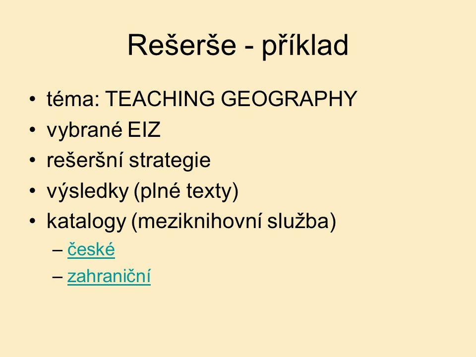 Rešerše - příklad téma: TEACHING GEOGRAPHY vybrané EIZ rešeršní strategie výsledky (plné texty) katalogy (meziknihovní služba) –českéčeské –zahraničnízahraniční