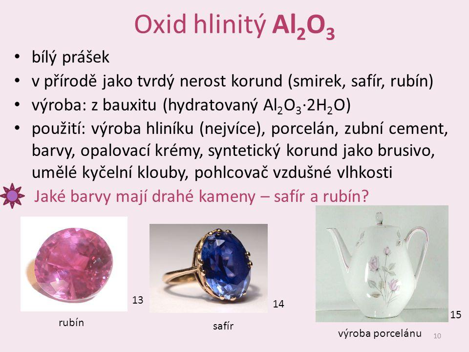 Oxid hlinitý Al 2 O 3 bílý prášek v přírodě jako tvrdý nerost korund (smirek, safír, rubín) výroba: z bauxitu (hydratovaný Al 2 O 3 ∙2H 2 O) použití: