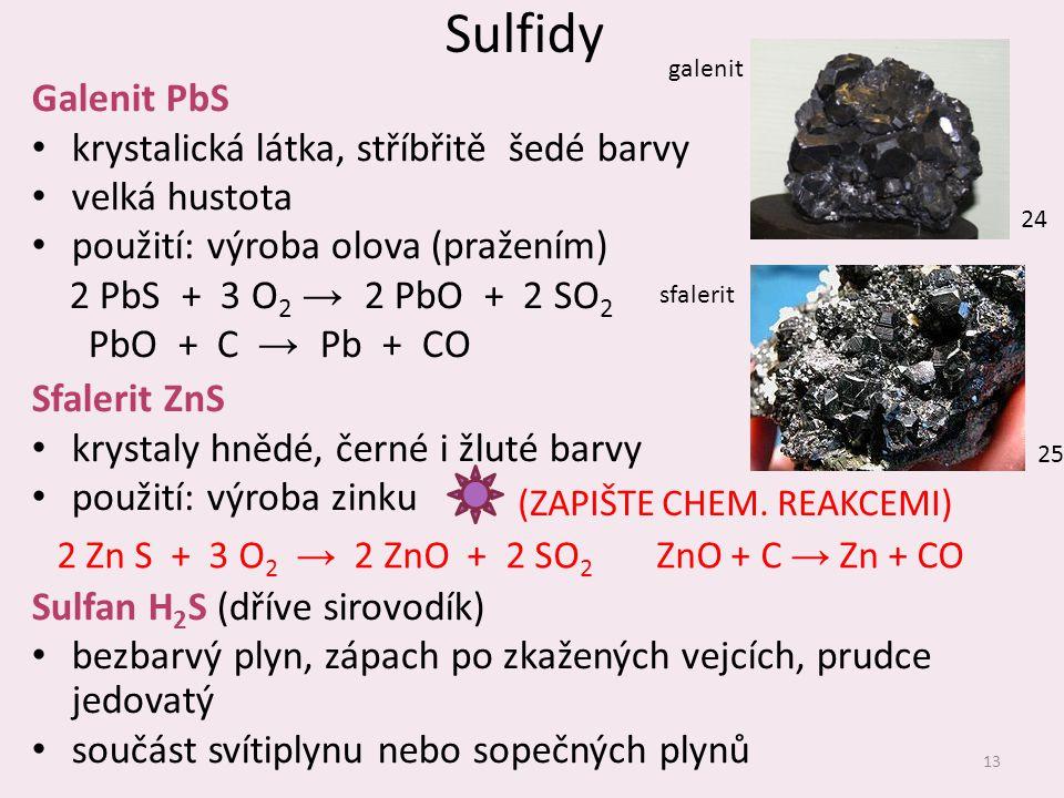Sulfidy Galenit PbS krystalická látka, stříbřitě šedé barvy velká hustota použití: výroba olova (pražením) 2 PbS + 3 O 2 → 2 PbO + 2 SO 2 PbO + C → Pb