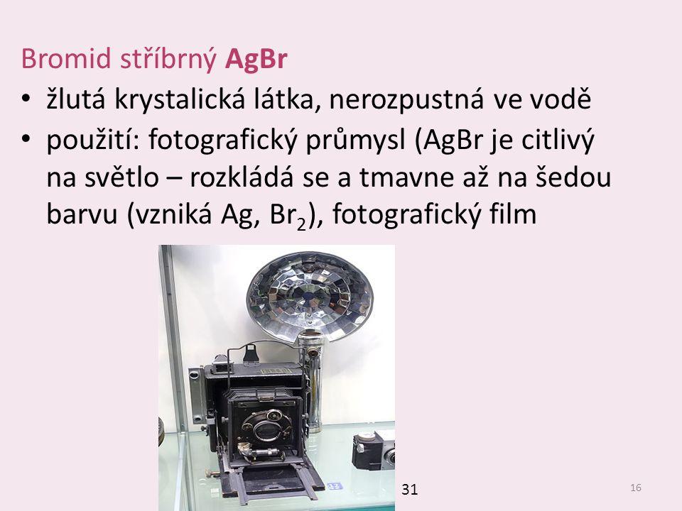 16 Bromid stříbrný AgBr žlutá krystalická látka, nerozpustná ve vodě použití: fotografický průmysl (AgBr je citlivý na světlo – rozkládá se a tmavne a
