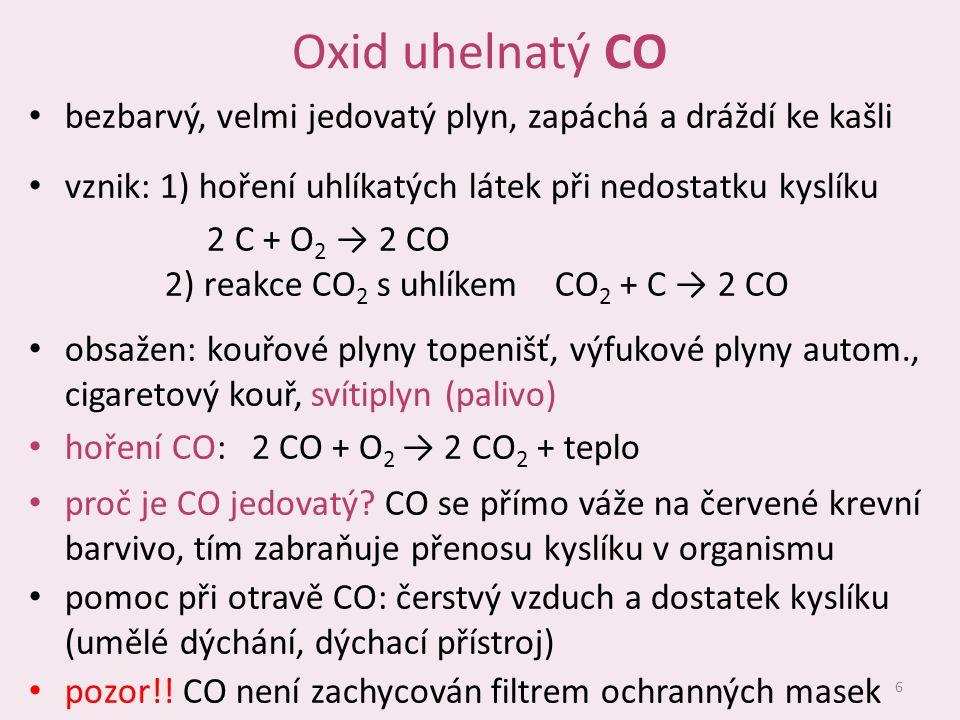 Oxid uhelnatý CO bezbarvý, velmi jedovatý plyn, zapáchá a dráždí ke kašli vznik: 1) hoření uhlíkatých látek při nedostatku kyslíku 2 C + O 2 → 2 CO 2)