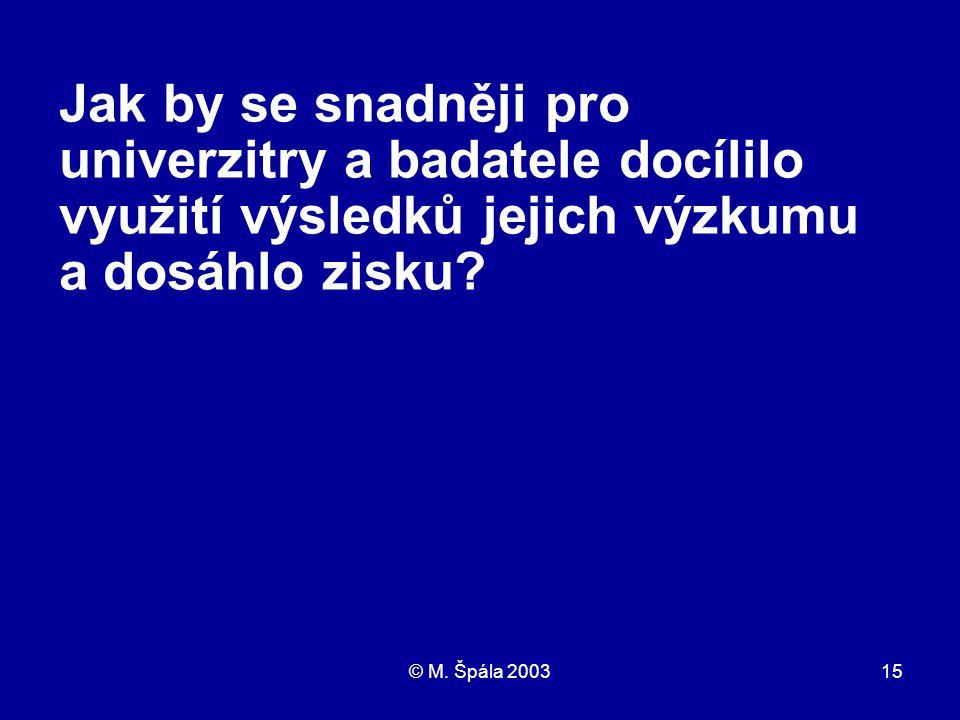 © M. Špála 200315 Jak by se snadněji pro univerzitry a badatele docílilo využití výsledků jejich výzkumu a dosáhlo zisku?
