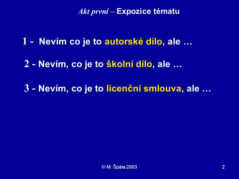 © M. Špála 20032 1 - Nevím co je to autorské dílo, ale … Akt první – Expozice tématu 2 - Nevím, co je to školní dílo, ale … 3 - Nevím, co je to licenč