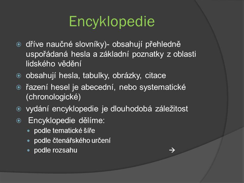 Encyklopedie  dříve naučné slovníky)- obsahují přehledně uspořádaná hesla a základní poznatky z oblasti lidského vědění  obsahují hesla, tabulky, obrázky, citace  řazení hesel je abecední, nebo systematické (chronologické)  vydání encyklopedie je dlouhodobá záležitost  Encyklopedie dělíme: podle tematické šíře podle čtenářského určení podle rozsahu 