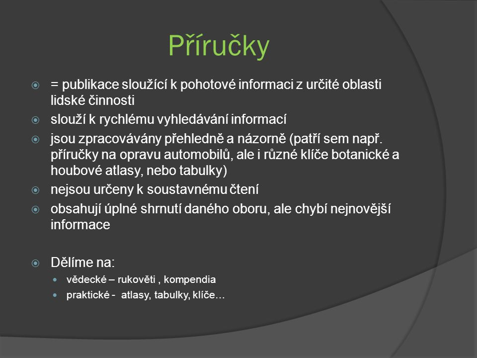 Příručky  = publikace sloužící k pohotové informaci z určité oblasti lidské činnosti  slouží k rychlému vyhledávání informací  jsou zpracovávány přehledně a názorně (patří sem např.