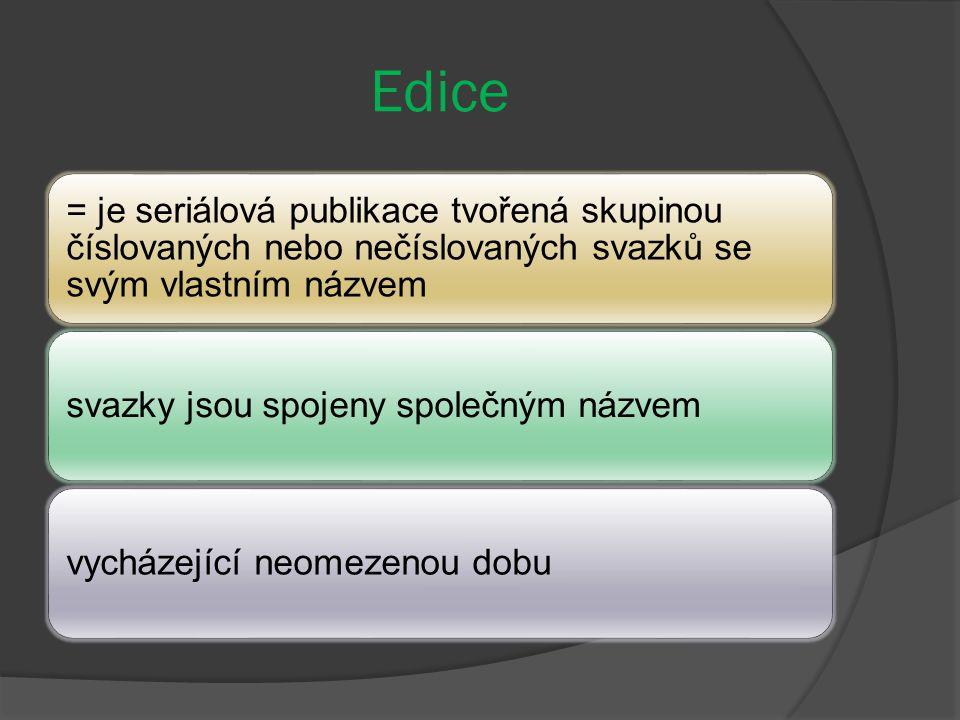Edice = je seriálová publikace tvořená skupinou číslovaných nebo nečíslovaných svazků se svým vlastním názvem svazky jsou spojeny společným názvemvycházející neomezenou dobu