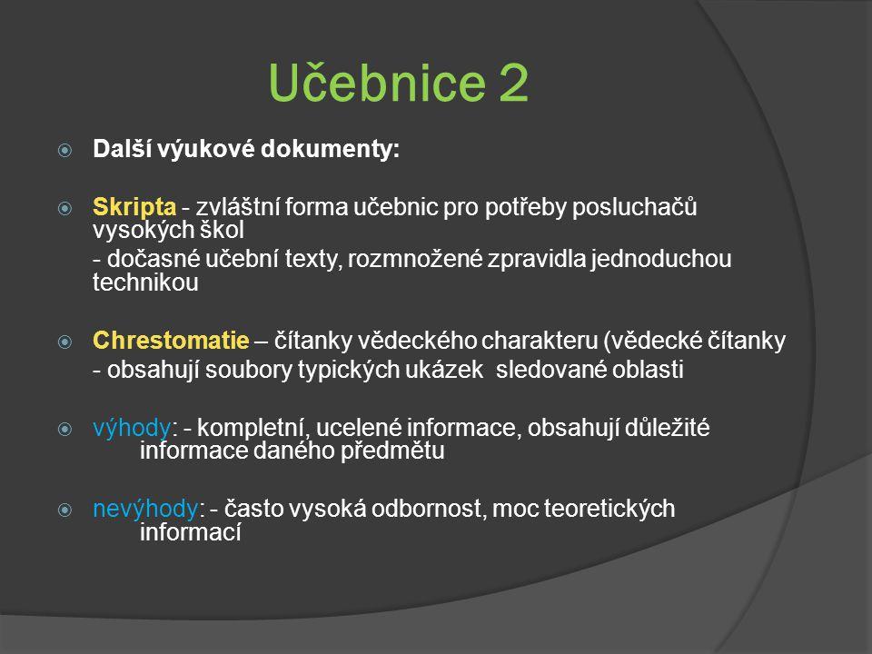 Učebnice 2  Další výukové dokumenty:  Skripta - zvláštní forma učebnic pro potřeby posluchačů vysokých škol - dočasné učební texty, rozmnožené zpravidla jednoduchou technikou  Chrestomatie – čítanky vědeckého charakteru (vědecké čítanky - obsahují soubory typických ukázek sledované oblasti  výhody: - kompletní, ucelené informace, obsahují důležité informace daného předmětu  nevýhody: - často vysoká odbornost, moc teoretických informací