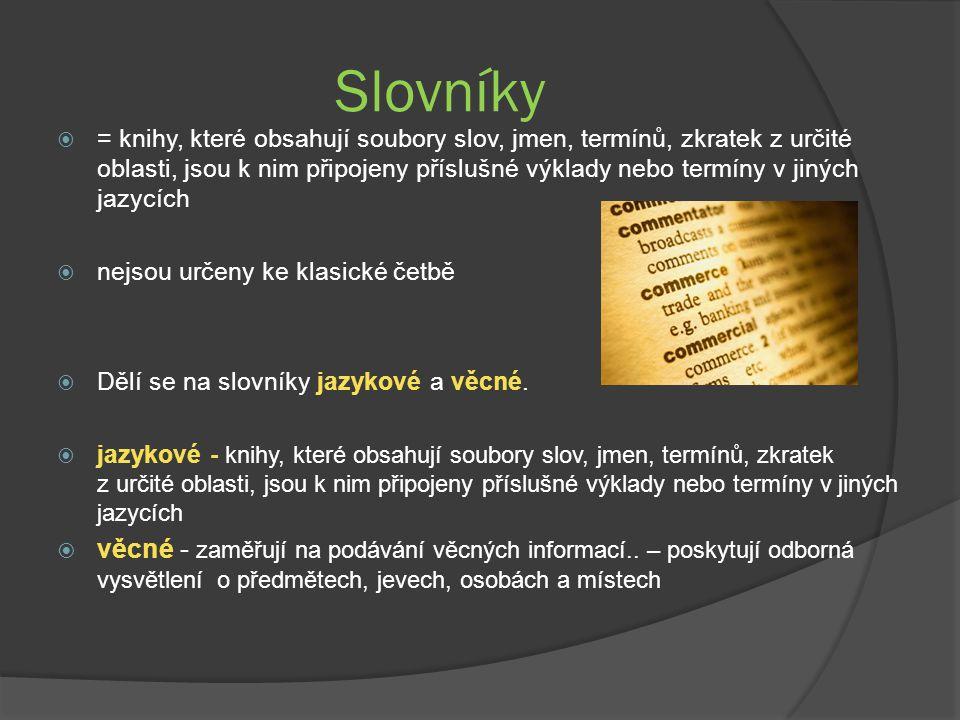 Slovníky  = knihy, které obsahují soubory slov, jmen, termínů, zkratek z určité oblasti, jsou k nim připojeny příslušné výklady nebo termíny v jiných jazycích  nejsou určeny ke klasické četbě  Dělí se na slovníky jazykové a věcné.
