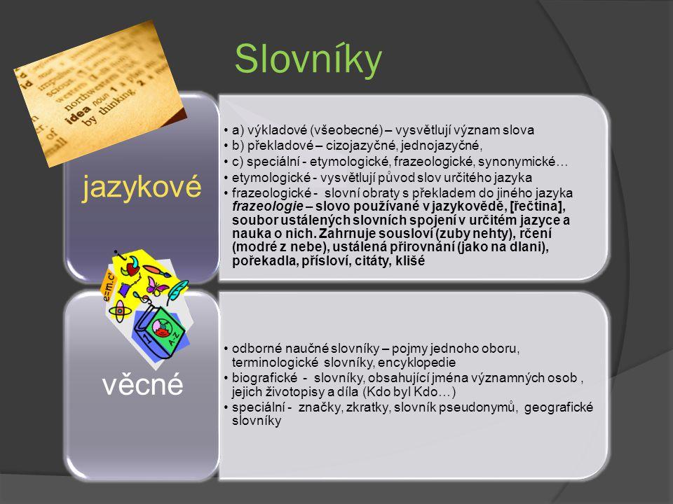 Slovníky a) výkladové (všeobecné) – vysvětlují význam slova b) překladové – cizojazyčné, jednojazyčné, c) speciální - etymologické, frazeologické, synonymické… etymologické - vysvětlují původ slov určitého jazyka frazeologické - slovní obraty s překladem do jiného jazyka frazeologie – slovo používané v jazykovědě, [řečtina], soubor ustálených slovních spojení v určitém jazyce a nauka o nich.