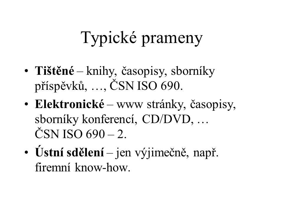 Typické prameny Tištěné – knihy, časopisy, sborníky příspěvků, …, ČSN ISO 690. Elektronické – www stránky, časopisy, sborníky konferencí, CD/DVD, … ČS