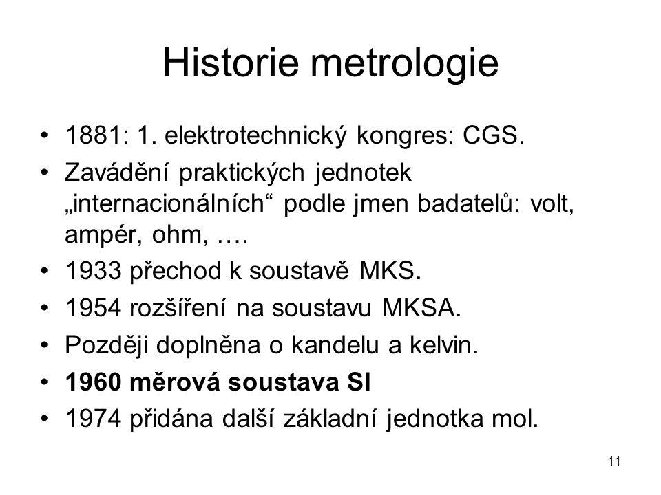 """11 Historie metrologie 1881: 1. elektrotechnický kongres: CGS. Zavádění praktických jednotek """"internacionálních"""" podle jmen badatelů: volt, ampér, ohm"""
