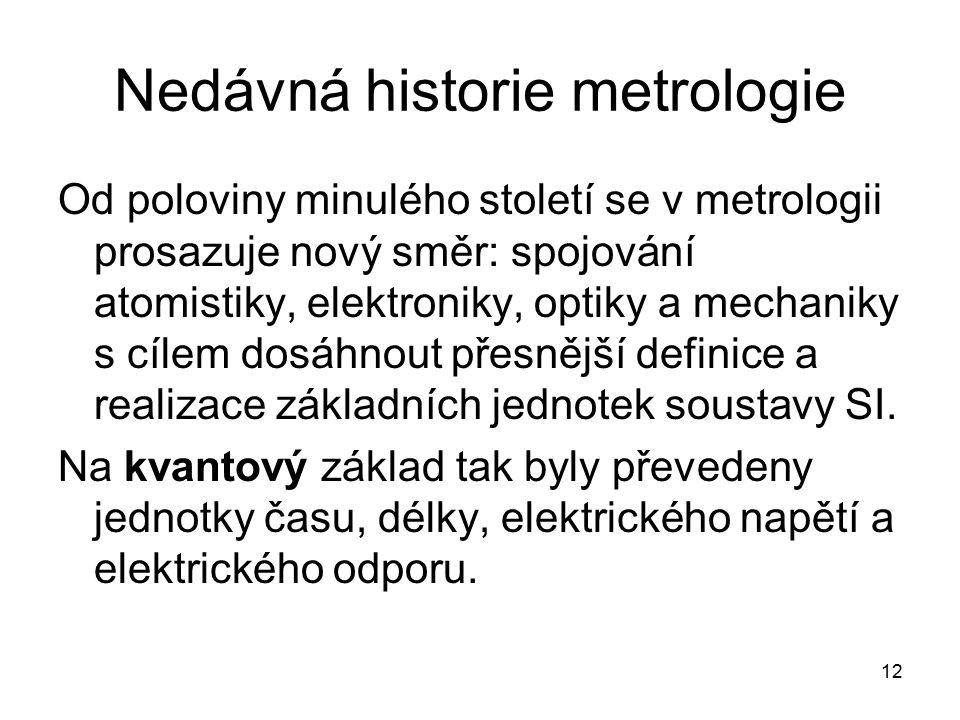12 Nedávná historie metrologie Od poloviny minulého století se v metrologii prosazuje nový směr: spojování atomistiky, elektroniky, optiky a mechaniky