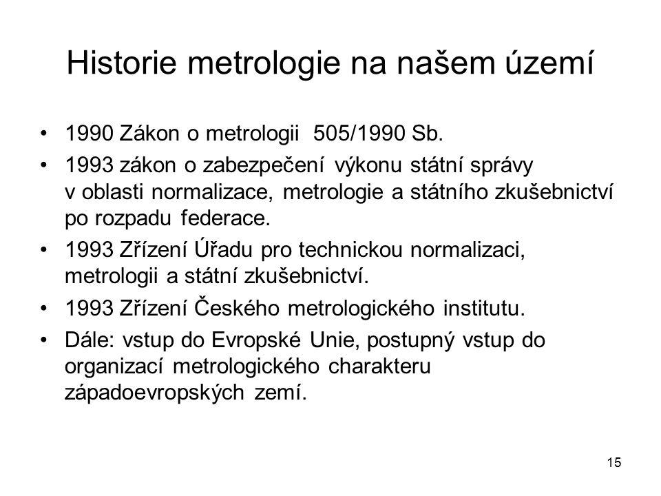 15 Historie metrologie na našem území 1990 Zákon o metrologii 505/1990 Sb. 1993 zákon o zabezpečení výkonu státní správy v oblasti normalizace, metrol