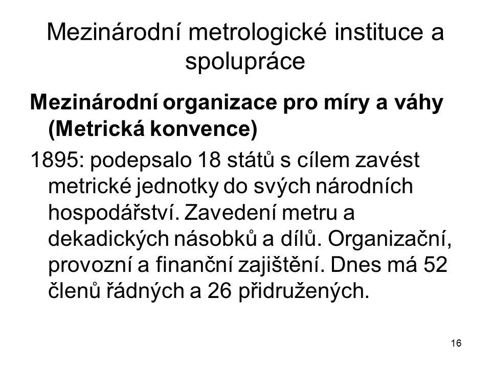 16 Mezinárodní metrologické instituce a spolupráce Mezinárodní organizace pro míry a váhy (Metrická konvence) 1895: podepsalo 18 států s cílem zavést