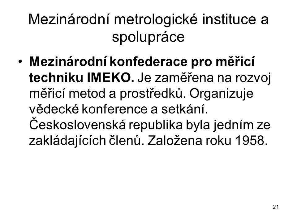 21 Mezinárodní metrologické instituce a spolupráce Mezinárodní konfederace pro měřicí techniku IMEKO. Je zaměřena na rozvoj měřicí metod a prostředků.