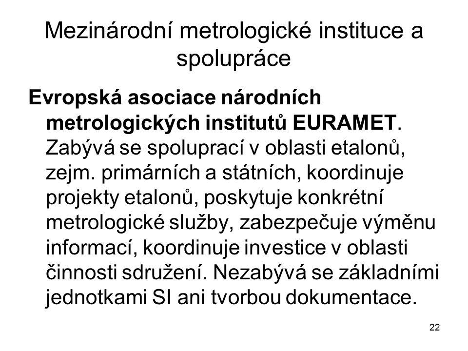 22 Mezinárodní metrologické instituce a spolupráce Evropská asociace národních metrologických institutů EURAMET. Zabývá se spoluprací v oblasti etalon