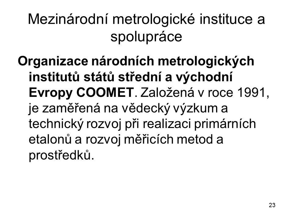 23 Mezinárodní metrologické instituce a spolupráce Organizace národních metrologických institutů států střední a východní Evropy COOMET. Založená v ro