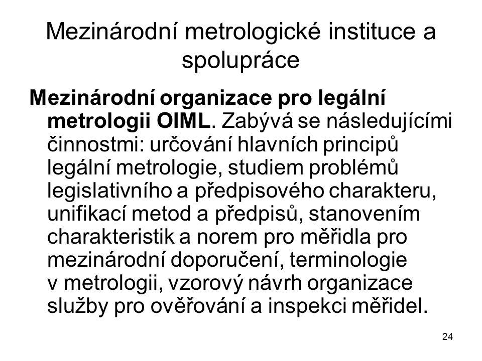 24 Mezinárodní metrologické instituce a spolupráce Mezinárodní organizace pro legální metrologii OIML. Zabývá se následujícími činnostmi: určování hla