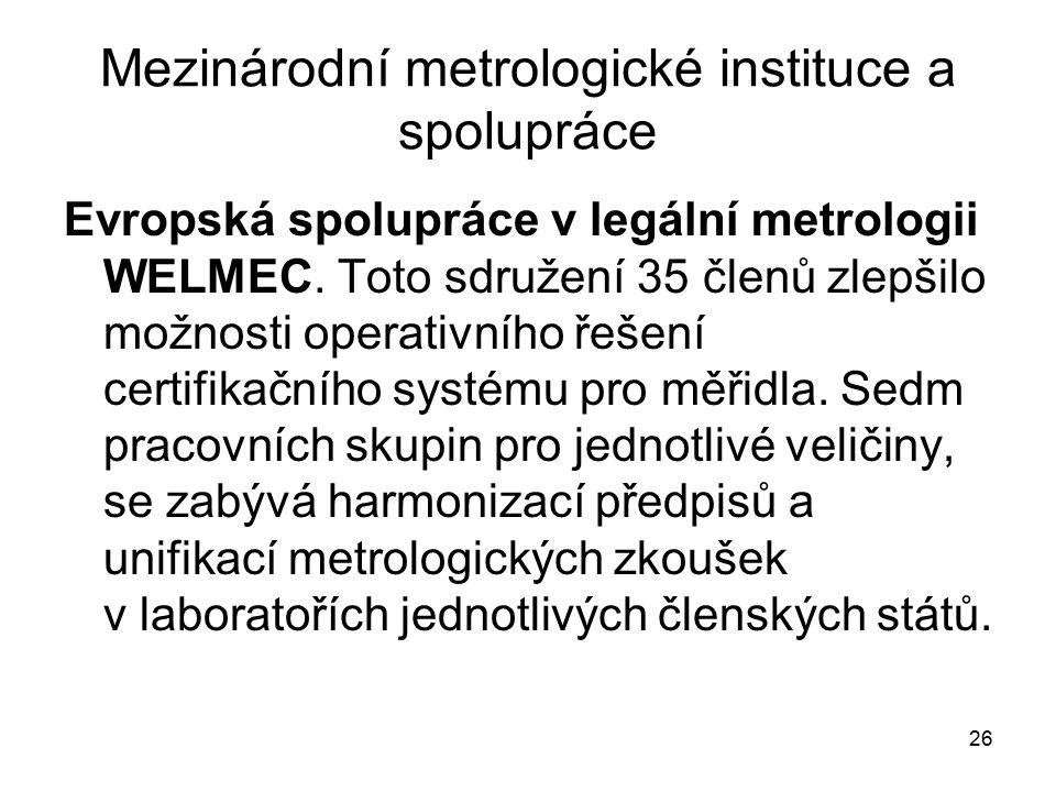 26 Mezinárodní metrologické instituce a spolupráce Evropská spolupráce v legální metrologii WELMEC. Toto sdružení 35 členů zlepšilo možnosti operativn