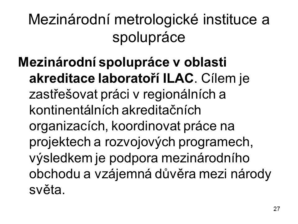 27 Mezinárodní metrologické instituce a spolupráce Mezinárodní spolupráce v oblasti akreditace laboratoří ILAC. Cílem je zastřešovat práci v regionáln