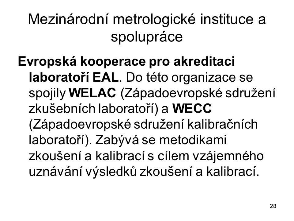 28 Mezinárodní metrologické instituce a spolupráce Evropská kooperace pro akreditaci laboratoří EAL. Do této organizace se spojily WELAC (Západoevrops