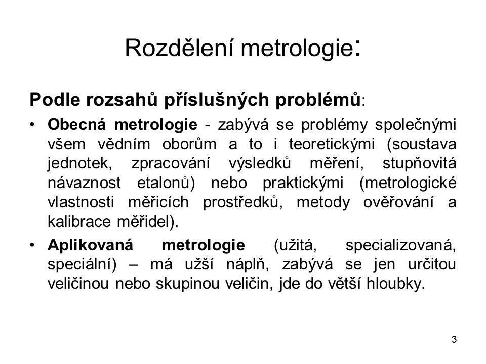 4 Rozdělení metrologie : Podle problematiky : metrologie délek, metrologie geometrických veličin, metrologie veličin fyzikální chemie, atd.