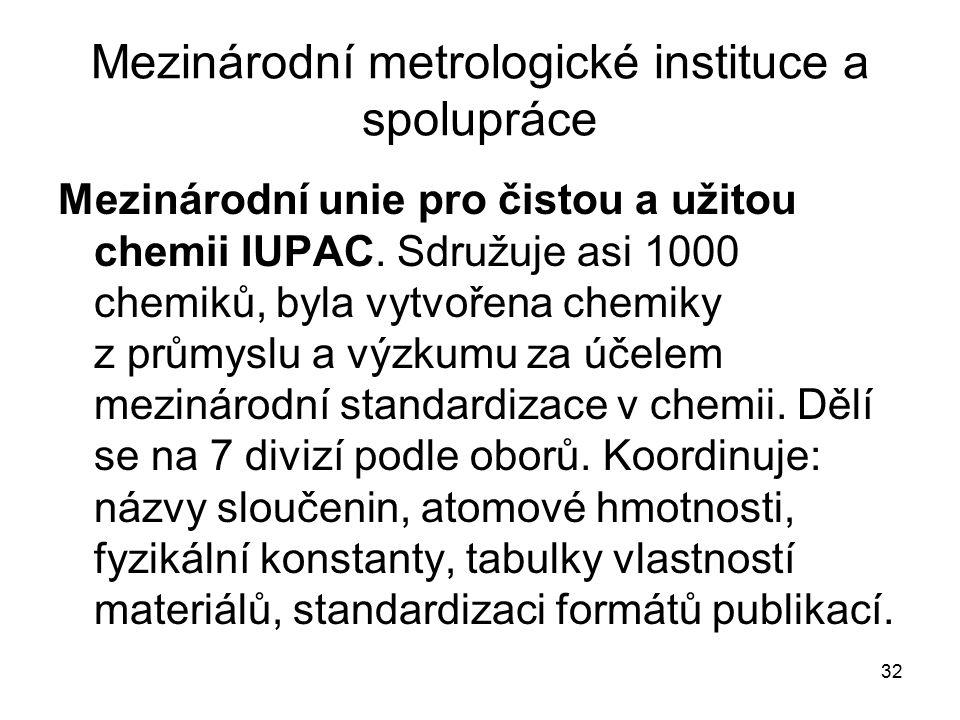 32 Mezinárodní metrologické instituce a spolupráce Mezinárodní unie pro čistou a užitou chemii IUPAC. Sdružuje asi 1000 chemiků, byla vytvořena chemik