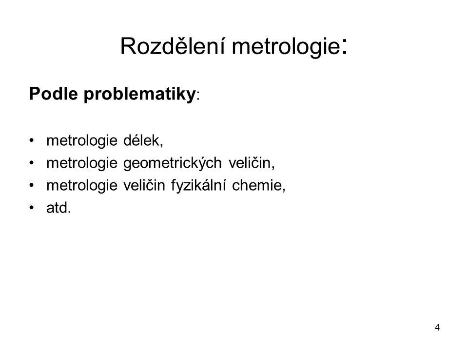 5 Rozdělení metrologie : Podle hospodářského odvětví : strojírenská metrologie, chemická metrologie zdravotnická metrologie, atd.