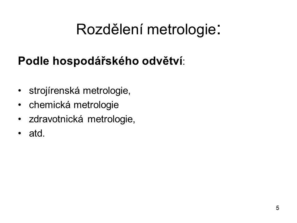 6 Rozdělení metrologie : Podle úrovně příslušných problémů : Fundamentální metrologie (teoretická, vědecká) – zabezpečuje všechny teoretické otázky spojené s metrologií.