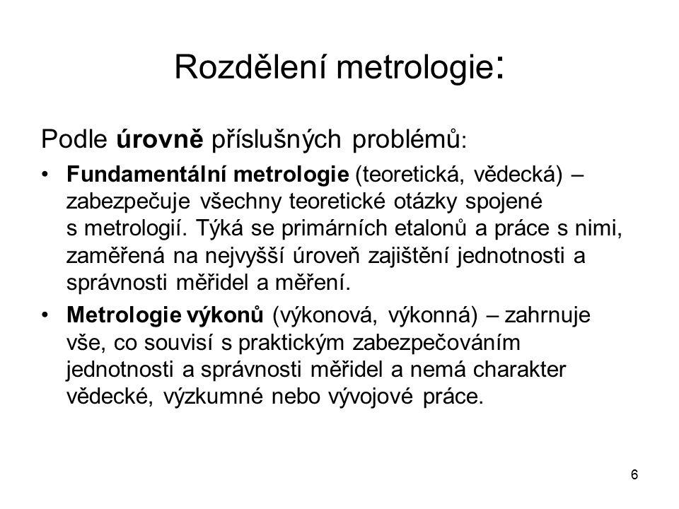 6 Rozdělení metrologie : Podle úrovně příslušných problémů : Fundamentální metrologie (teoretická, vědecká) – zabezpečuje všechny teoretické otázky sp
