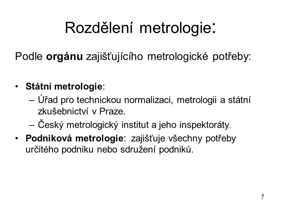 7 Rozdělení metrologie : Podle orgánu zajišťujícího metrologické potřeby: Státní metrologie: –Úřad pro technickou normalizaci, metrologii a státní zku