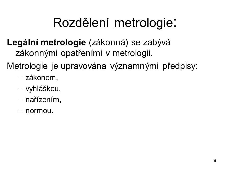 8 Rozdělení metrologie : Legální metrologie (zákonná) se zabývá zákonnými opatřeními v metrologii. Metrologie je upravována významnými předpisy: –záko