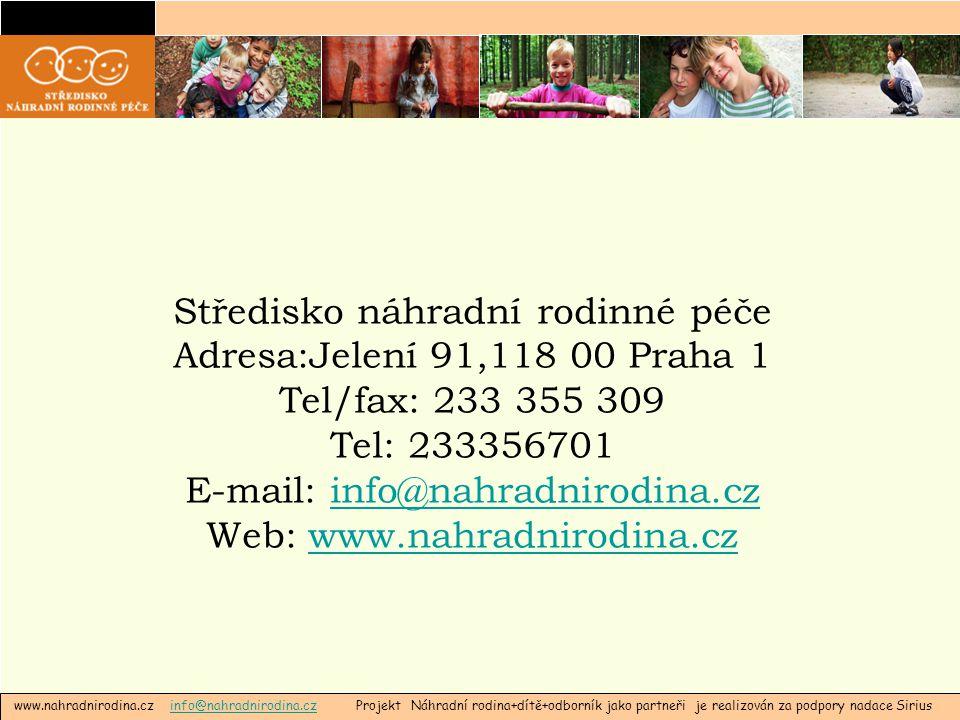 www.nahradnirodina.cz info@nahradnirodina.cz Projekt Náhradní rodina+dítě+odborník jako partneři je realizován za podpory nadace Siriusinfo@nahradnirodina.cz Středisko náhradní rodinné péče Adresa:Jelení 91,118 00 Praha 1 Tel/fax: 233 355 309 Tel: 233356701 E-mail: info@nahradnirodina.czinfo@nahradnirodina.cz Web: www.nahradnirodina.czwww.nahradnirodina.cz
