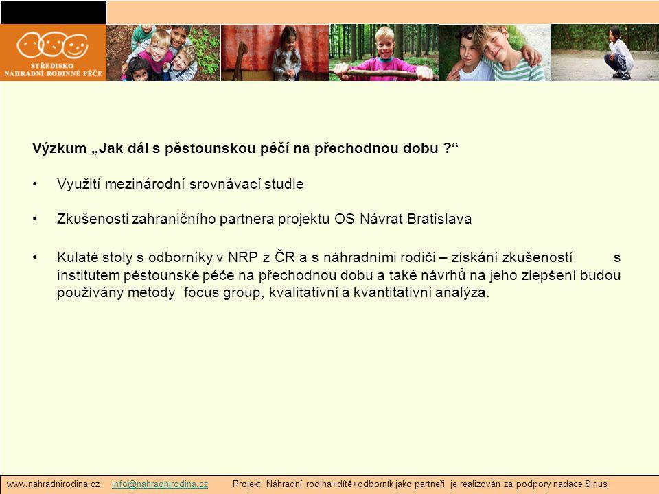 """www.nahradnirodina.cz info@nahradnirodina.cz Projekt Náhradní rodina+dítě+odborník jako partneři je realizován za podpory nadace Siriusinfo@nahradnirodina.cz Výzkum """"Jak dál s pěstounskou péčí na přechodnou dobu Využití mezinárodní srovnávací studie Zkušenosti zahraničního partnera projektu OS Návrat Bratislava Kulaté stoly s odborníky v NRP z ČR a s náhradními rodiči – získání zkušeností s institutem pěstounské péče na přechodnou dobu a také návrhů na jeho zlepšení budou používány metody focus group, kvalitativní a kvantitativní analýza."""
