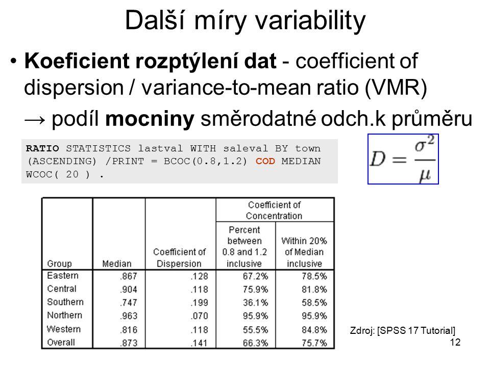 12 Další míry variability Koeficient rozptýlení dat - coefficient of dispersion / variance-to-mean ratio (VMR) → podíl mocniny směrodatné odch.k průměru RATIO STATISTICS lastval WITH saleval BY town (ASCENDING) /PRINT = BCOC(0.8,1.2) COD MEDIAN WCOC( 20 ).