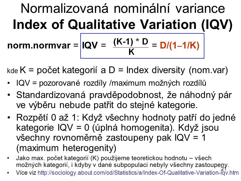 21 Normalizovaná nominální variance Index of Qualitative Variation (IQV) norm.normvar = IQV == D/(1 – 1/K) kde K = počet kategorií a D = Index diversity (nom.var) IQV = pozorované rozdíly /maximum možných rozdílů Standardizovaná pravděpodobnost, že náhodný pár ve výběru nebude patřit do stejné kategorie.