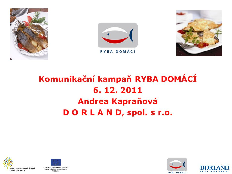 Komunikační kampaň RYBA DOMÁCÍ 6. 12. 2011 Andrea Kapraňová D O R L A N D, spol. s r.o.